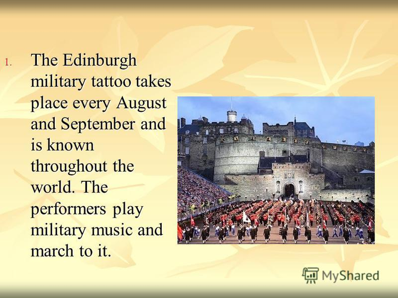 1. The Edinburgh military tattoo takes place every August and September and is known throughout the world. The performers play military music and march to it.
