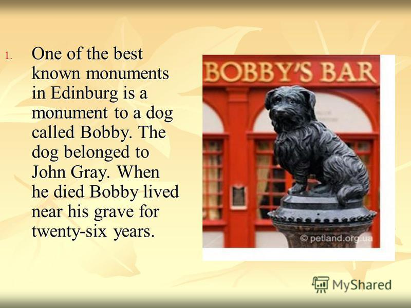 1. One of the best known monuments in Edinburg is a monument to a dog called Bobby. The dog belonged to John Gray. When he died Bobby lived near his grave for twenty-six years.