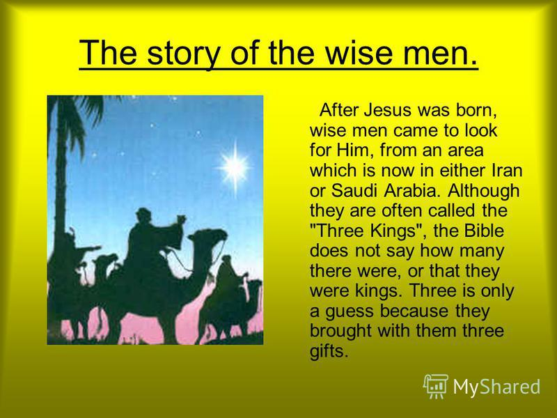 The story of the wise men. After Jesus was born, wise men came to look for Him, from an area which is now in either Iran or Saudi Arabia. Although they are often called the