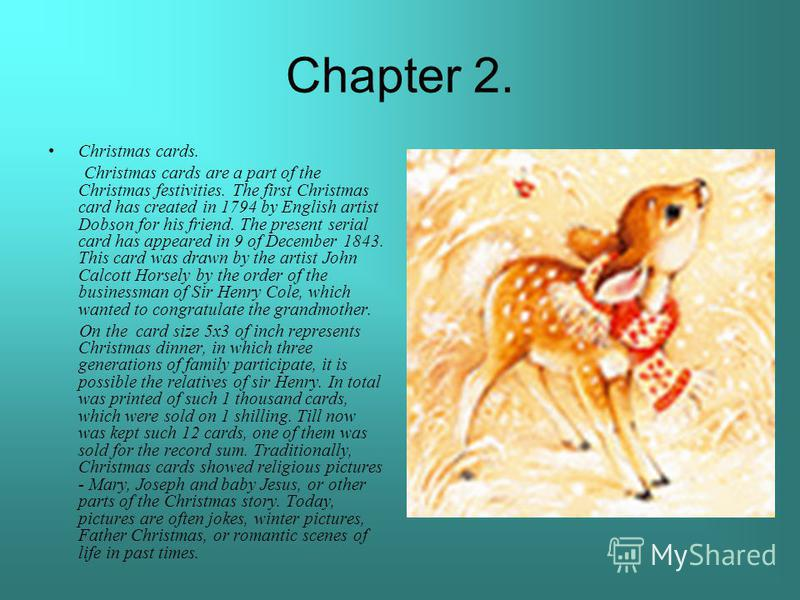 Chapter 2. Christmas cards. Christmas cards are a part of the Christmas festivities. The first Christmas card has created in 1794 by English artist Dobson for his friend. The present serial card has appeared in 9 of December 1843. This card was drawn