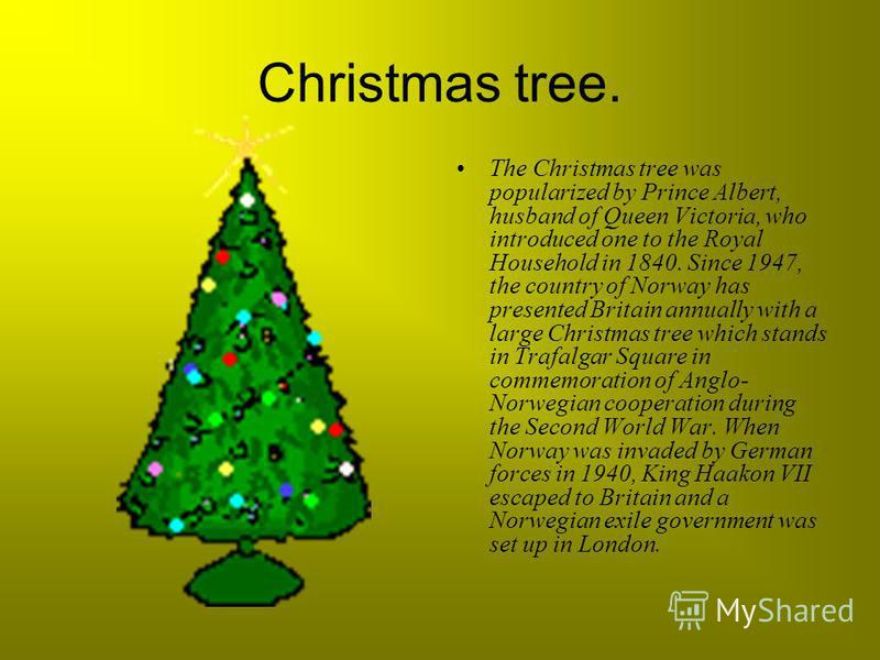 Christmas tree. The Christmas tree was popularized by Prince Albert, husband of Queen Victoria, who introduced one to the Royal Household in 1840. Since 1947, the country of Norway has presented Britain annually with a large Christmas tree which stan