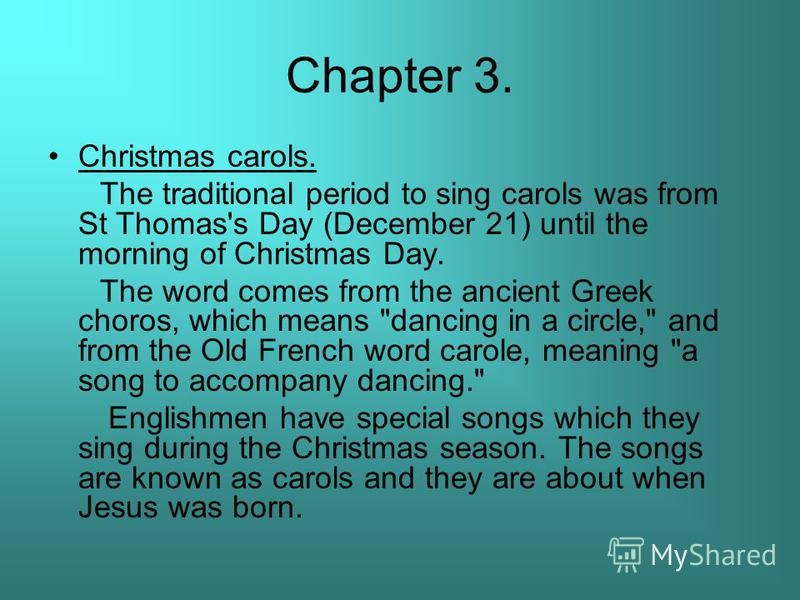Chapter 3. Christmas carols. The traditional period to sing carols was from St Thomas's Day (December 21) until the morning of Christmas Day. The word comes from the ancient Greek choros, which means