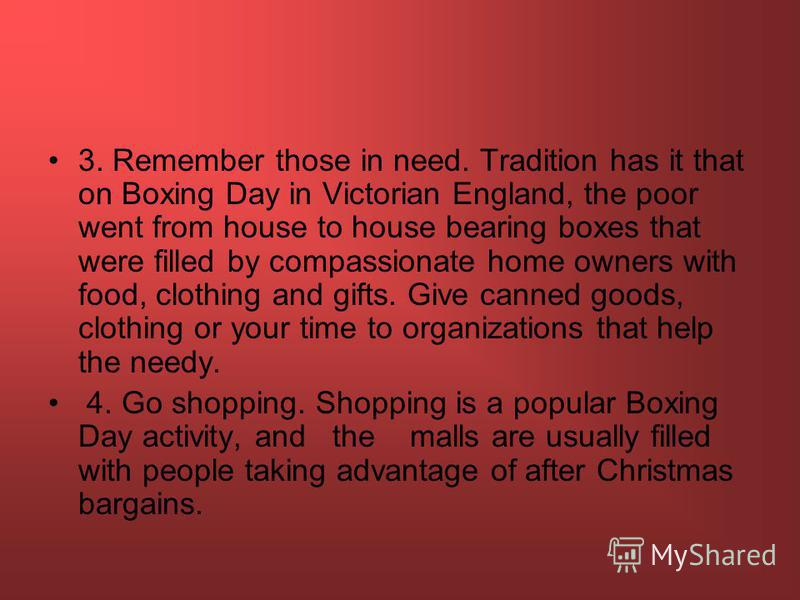3. Remember those in need. Tradition has it that on Boxing Day in Victorian England, the poor went from house to house bearing boxes that were filled by compassionate home owners with food, clothing and gifts. Give canned goods, clothing or your time