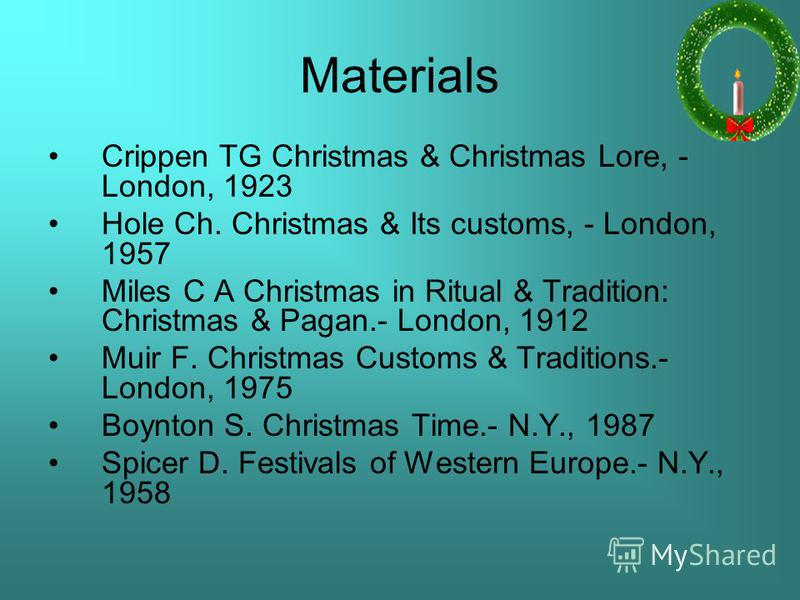 Materials Crippen TG Christmas & Christmas Lore, - London, 1923 Hole Ch. Christmas & Its customs, - London, 1957 Miles C A Christmas in Ritual & Tradition: Christmas & Pagan.- London, 1912 Muir F. Christmas Customs & Traditions.- London, 1975 Boynton