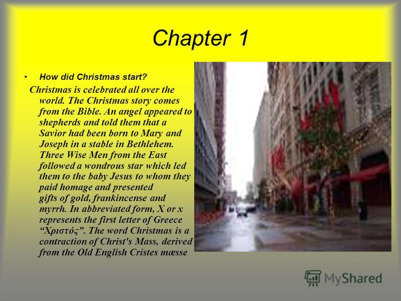 Chapter 1 How did Christmas start? Christmas is celebrated all over the world. The Christmas story comes from the Bible. An angel appeared to shepherds and told them that a Savior had been born to Mary and Joseph in a stable in Bethlehem. Three Wise