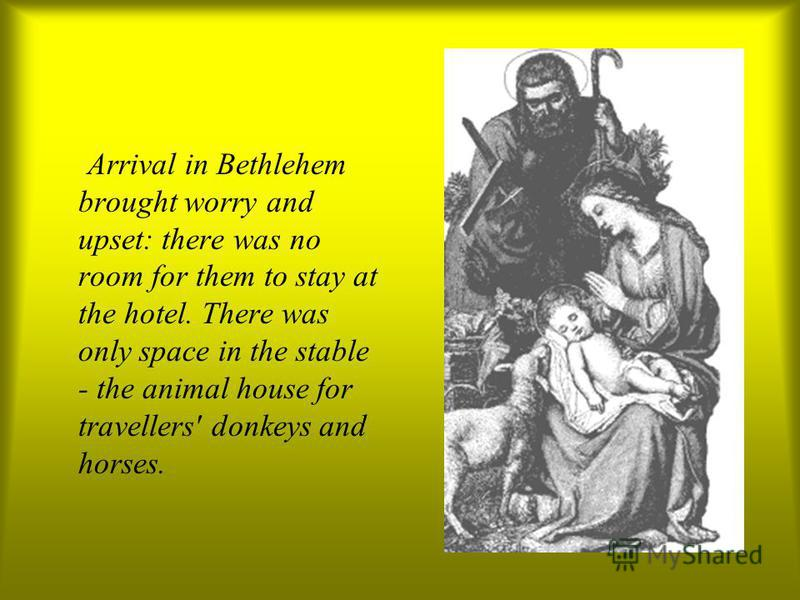 Arrival in Bethlehem brought worry and upset: there was no room for them to stay at the hotel. There was only space in the stable - the animal house for travellers' donkeys and horses.