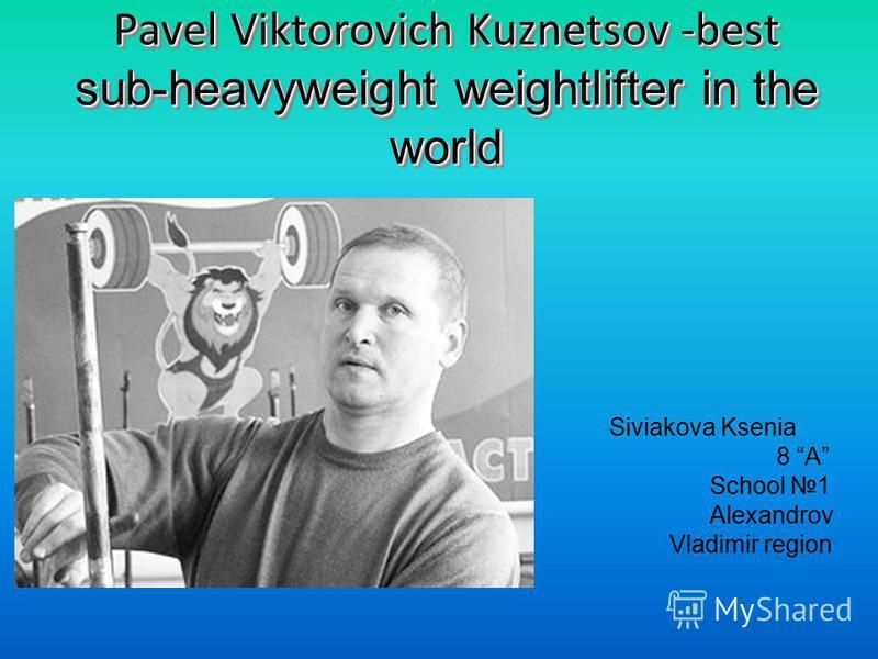 Pavel Viktorovich Kuznetsov -best sub-heavyweight weightlifter in the world Siviakova Ksenia 8 A School 1 Alexandrov Vladimir region