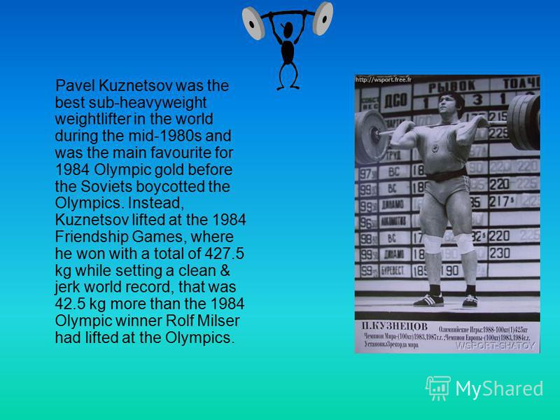 Pavel Kuznetsov was the best sub-heavyweight weightlifter in the world during the mid-1980s and was the main favourite for 1984 Olympic gold before the Soviets boycotted the Olympics. Instead, Kuznetsov lifted at the 1984 Friendship Games, where he w
