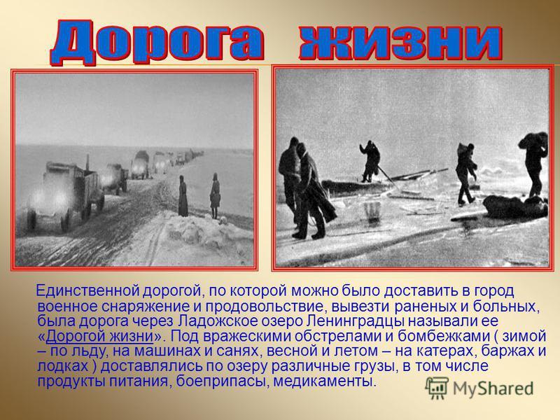 Единственной дорогой, по которой можно было доставить в город военное снаряжение и продовольствие, вывезти раненых и больных, была дорога через Ладожское озеро Ленинградцы называли ее «Дорогой жизни». Под вражескими обстрелами и бомбежками ( зимой –