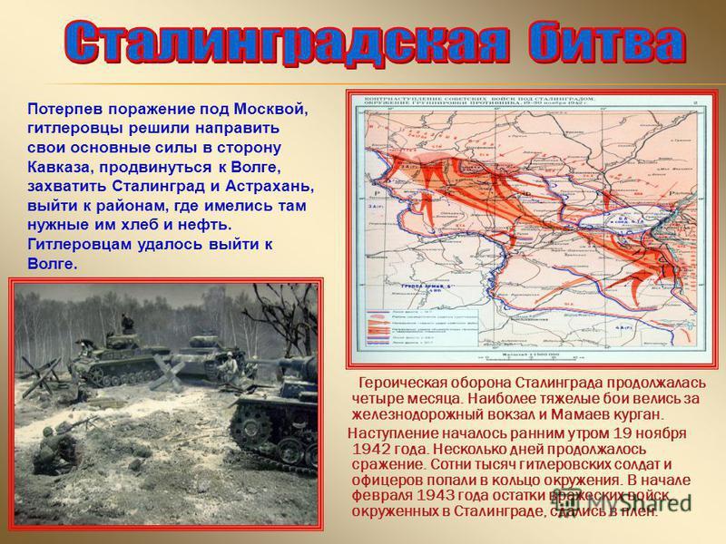 Героическая оборона Сталинграда продолжалась четыре месяца. Наиболее тяжелые бои велись за железнодорожный вокзал и Мамаев курган. Наступление началось ранним утром 19 ноября 1942 года. Несколько дней продолжалось сражение. Сотни тысяч гитлеровских с