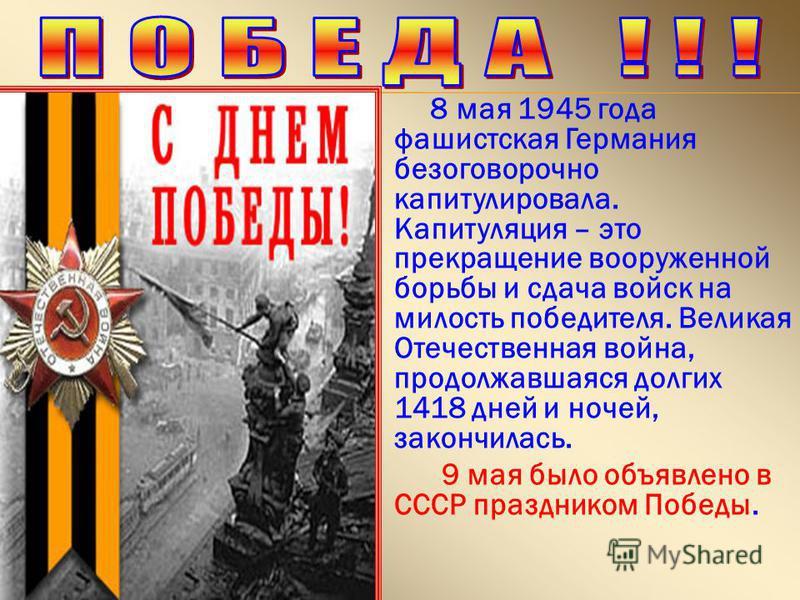 8 мая 1945 года фашистская Германия безоговорочно капитулировала. Капитуляция – это прекращение вооруженной борьбы и сдача войск на милость победителя. Великая Отечественная война, продолжавшаяся долгих 1418 дней и ночей, закончилась. 9 мая было объя
