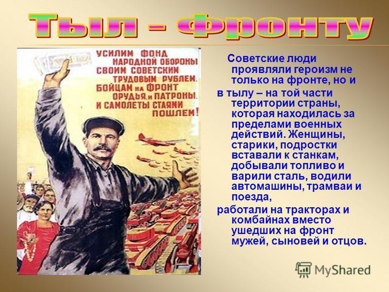 Советские люди проявляли героизм не только на фронте, но и в тылу – на той части территории страны, которая находилась за пределами военных действий. Женщины, старики, подростки вставали к станкам, добывали топливо и варили сталь, водили автомашины,