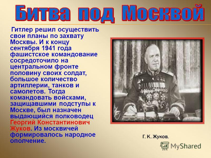Гитлер решил осуществить свои планы по захвату Москвы. И к концу сентября 1941 года фашистское командование сосредоточило на центральном фронте половину своих солдат, большое количество артиллерии, танков и самолетов. Тогда командовать войсками, защи