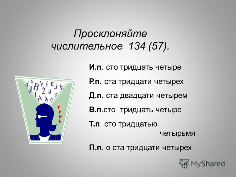 И.п. сто тридцать четыре Р.п. ста тридцати четырех Д.п. ста двадцати четырем В.п.сто тридцать четыре Т.п. сто тридцатью четырьмя П.п. о ста тридцати четырех Просклоняйте числительное 134 (57).