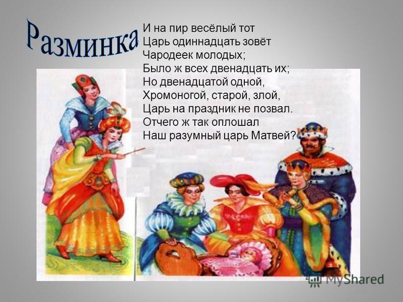И на пир весёлый тот Царь одиннадцать зовёт Чародеек молодых; Было ж всех двенадцать их; Но двенадцатой одной, Хромоногой, старой, злой, Царь на праздник не позвал. Отчего ж так оплошал Наш разумный царь Матвей?