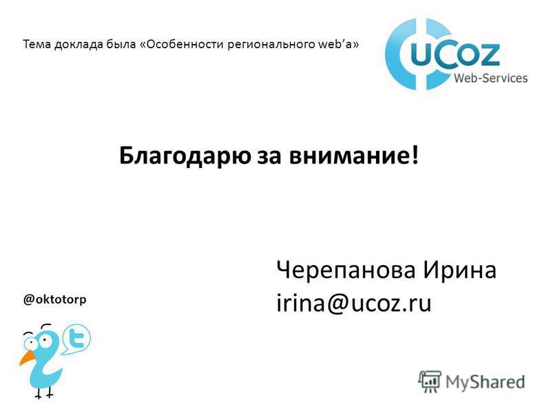 Благодарю за внимание! Тема доклада была «Особенности регионального webа» Черепанова Ирина irina@ucoz.ru @oktotorp