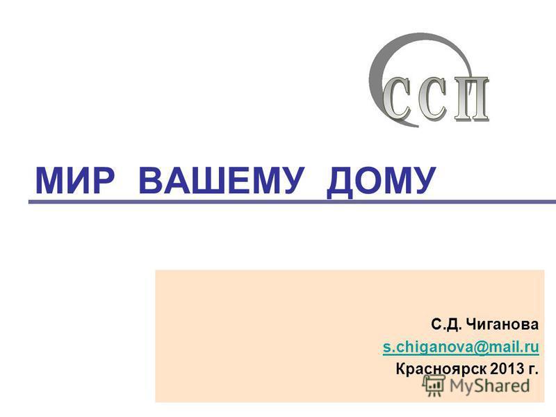 МИР ВАШЕМУ ДОМУ С.Д. Чиганова s.chiganova@mail.ru Красноярск 2013 г.