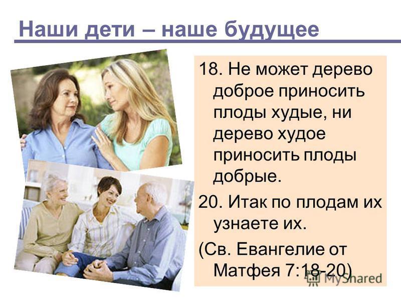 Наши дети – наше будущее 18. Не может дерево доброе приносить плоды худые, ни дерево худое приносить плоды добрые. 20. Итак по плодам их узнаете их. (Св. Евангелие от Матфея 7:18-20)