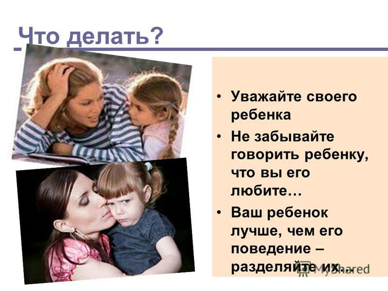 Что делать? Уважайте своего ребенка Не забывайте говорить ребенку, что вы его любите… Ваш ребенок лучше, чем его поведение – разделяйте их…