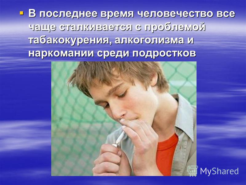 В последнее время человечество все чаще сталкивается с проблемой табакокурения, алкоголизма и наркомании среди подростков В последнее время человечество все чаще сталкивается с проблемой табакокурения, алкоголизма и наркомании среди подростков