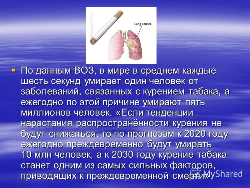 По данным ВОЗ, в мире в среднем каждые шесть секунд умирает один человек от заболеваний, связанных с курением табака, а ежегодно по этой причине умирают пять миллионов человек. «Если тенденции нарастания распространённости курения не будут снижаться,