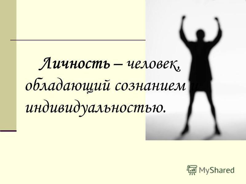 Личность – человек, обладающий сознанием и индивидуальностью.