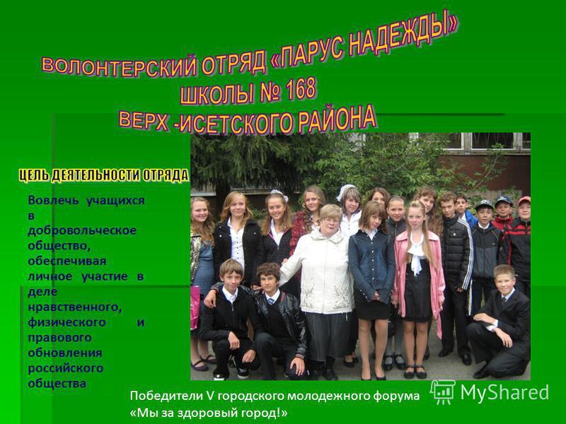 Вовлечь учащихся в добровольческое общество, обеспечивая личное участие в деле нравственного, физического и правового обновления российского общества Победители V городского молодежного форума «Мы за здоровый город!»