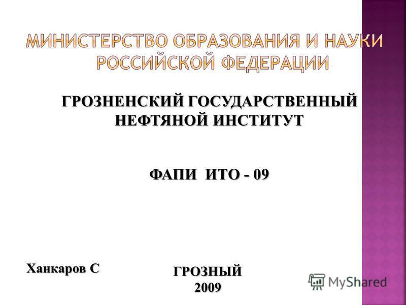 ГРОЗНЕНСКИЙ ГОСУДАРСТВЕННЫЙ НЕФТЯНОЙ ИНСТИТУТ ФАПИ ИТО - 09 ГРОЗНЫЙ 2009 Ханкаров С