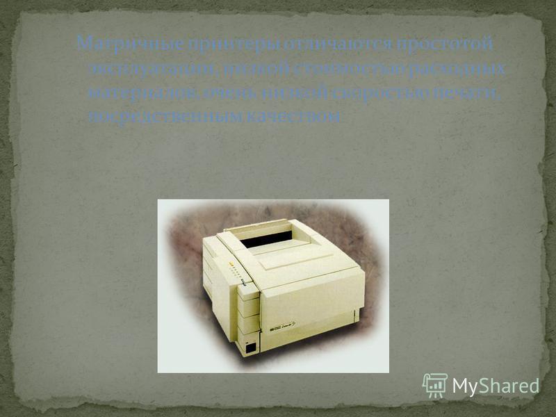 Матричные принтеры отличаются простотой эксплуатации, низкой стоимостью расходных материалов, очень низкой скоростью печати, посредственным качеством