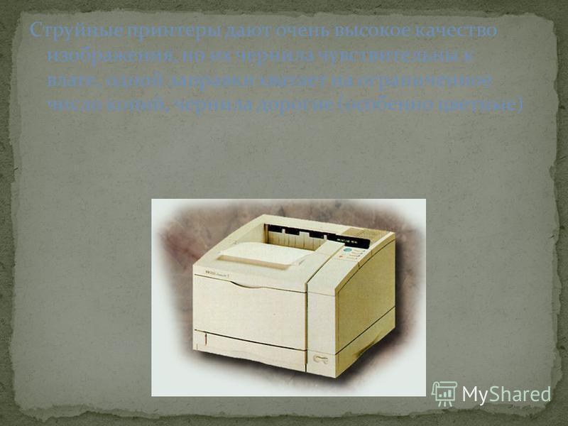 Струйные принтеры дают очень высокое качество изображения, но их чернила чувствительны к влаге, одной заправки хватает на ограниченное число копий, чернила дорогие (особенно цветные)