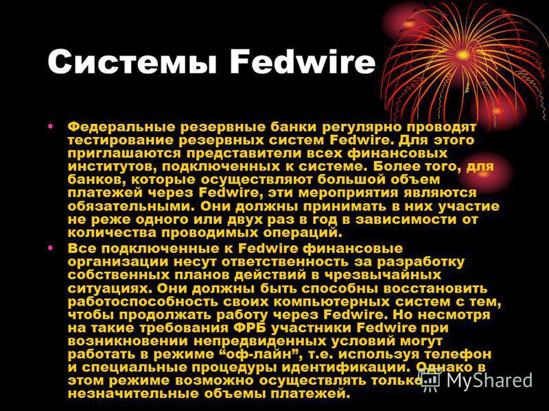 Системы Fedwire Федеральные резервные банки регулярно проводят тестирование резервных систем Fedwire. Для этого приглашаются представители всех финансовых институтов, подключенных к системе. Более того, для банков, которые осуществляют большой объем