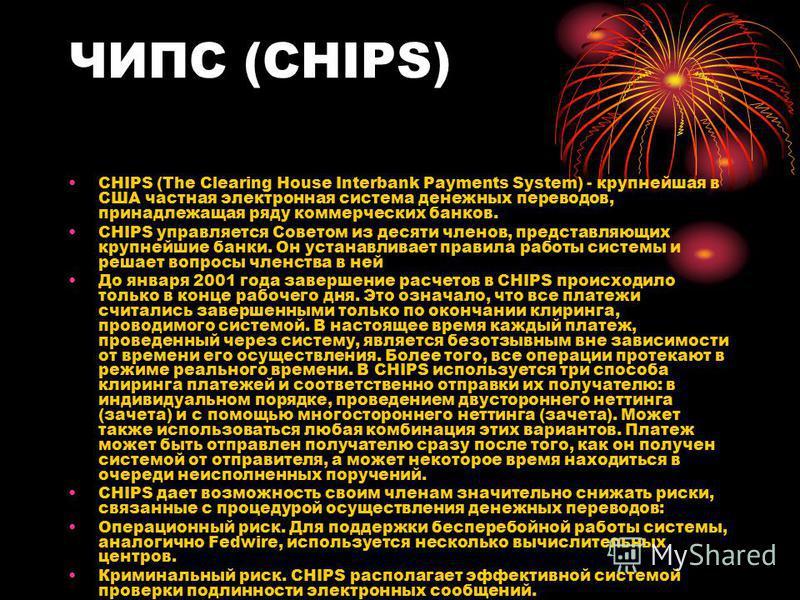 ЧИПС (CHIPS) CHIPS (The Clearing House Interbank Payments System) - крупнейшая в США частная электронная система денежных переводов, принадлежащая ряду коммерческих банков. CHIPS управляется Советом из десяти членов, представляющих крупнейшие банки.