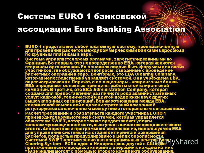 Система EURO 1 банковской ассоциации Euro Banking Association EURO 1 представляет собой платежную систему, предназначенную для проведения расчетов между коммерческими банками Евросоюза по крупным платежам в евро. Система управляется тремя органами, з