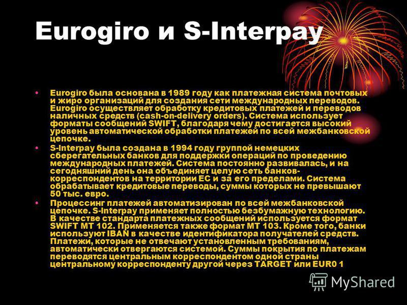 Eurogiro и S-Interpay Eurogiro была основана в 1989 году как платежная система почтовых и жиро организаций для создания сети международных переводов. Eurogiro осуществляет обработку кредитовых платежей и переводов наличных средств (cash-on-delivery o