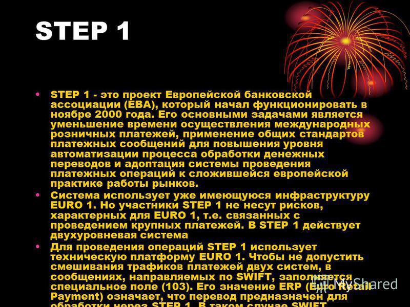 STEP 1 STEP 1 - это проект Европейской банковской ассоциации (ЕВА), который начал функционировать в ноябре 2000 года. Его основными задачами является уменьшение времени осуществления международных розничных платежей, применение общих стандартов плате