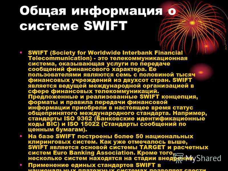 Общая информация о системе SWIFT SWIFT (Society for Worldwide Interbank Financial Telecommunication) - это телекоммуникационная система, оказывающая услуги по передаче сообщений финансового характера. Ее пользователями являются семь с половиной тысяч