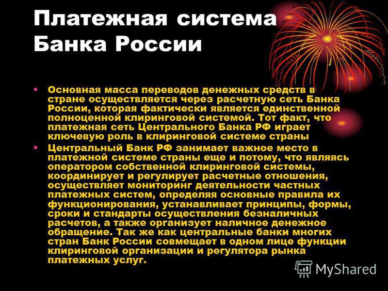 Платежная система Банка России Основная масса переводов денежных средств в стране осуществляется через расчетную сеть Банка России, которая фактически является единственной полноценной клиринговой системой. Тот факт, что платежная сеть Центрального Б