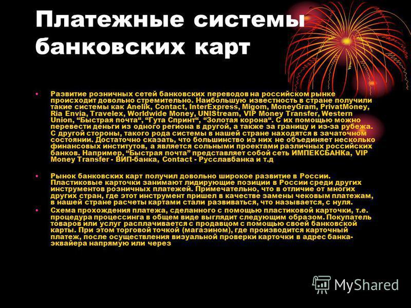 Платежные системы банковских карт Развитие розничных сетей банковских переводов на российском рынке происходит довольно стремительно. Наибольшую известность в стране получили такие системы как Anelik, Contact, InterExpress, Migom, MoneyGram, PrivatMo