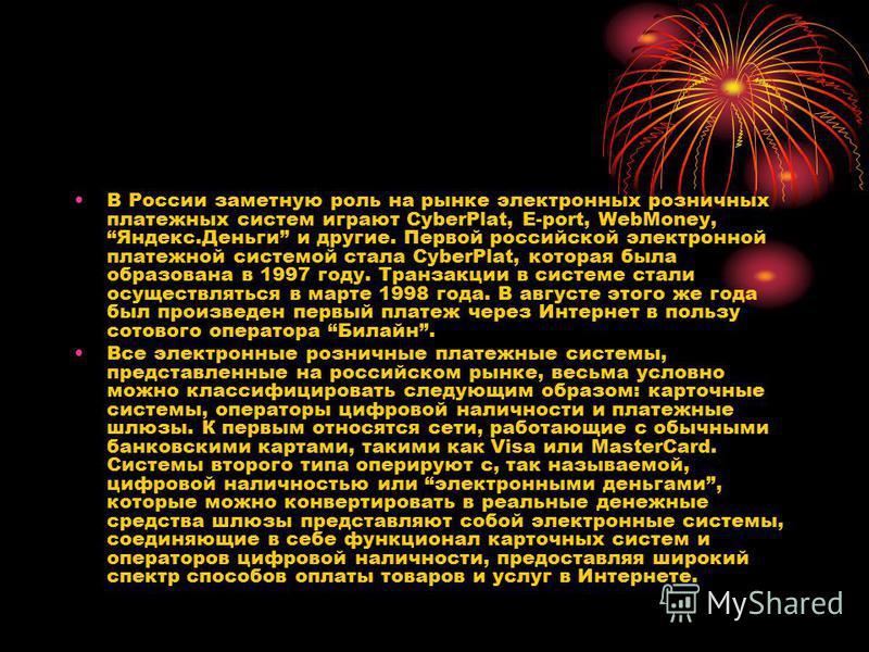 В России заметную роль на рынке электронных розничных платежных систем играют CyberPlat, E-port, WebMoney, Яндекс.Деньги и другие. Первой российской электронной платежной системой стала CyberPlat, которая была образована в 1997 году. Транзакции в сис