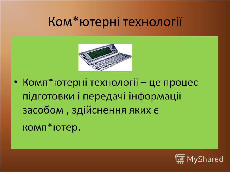 Ком*ютерні технології Комп*ютерні технології – це процес підготовки і передачі інформації засобом, здійснення яких є комп*ютер.