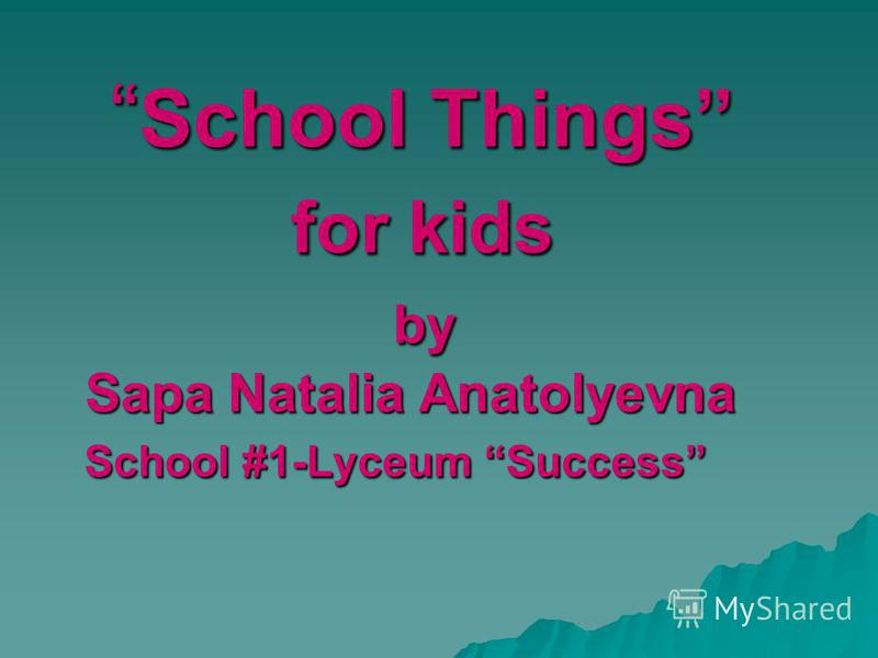 School Things for kids by Sapa Natalia Anatolyevna School #1-Lyceum Success School Things for kids by Sapa Natalia Anatolyevna School #1-Lyceum Success