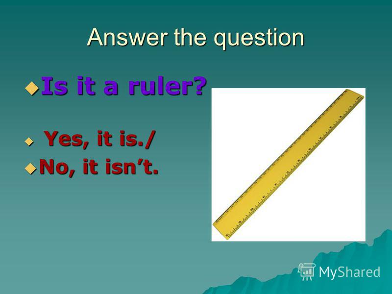 Answer the question Is it a ruler? Is it a ruler? Yes, it is./ Yes, it is./ No, it isnt. No, it isnt.