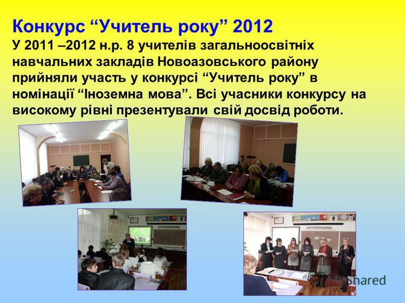 Конкурс Учитель року 2012 У 2011 –2012 н.р. 8 учителів загальноосвітніх навчальних закладів Новоазовського району прийняли участь у конкурсі Учитель року в номінації Іноземна мова. Всі учасники конкурсу на високому рівні презентували свій досвід робо