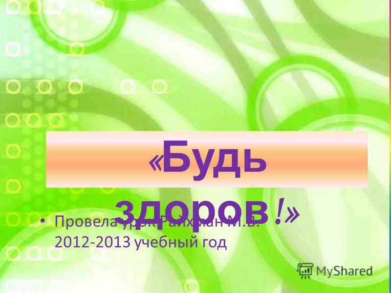 « Будь здоров !» Провела урок Райхман М.В. 2012-2013 учебный год