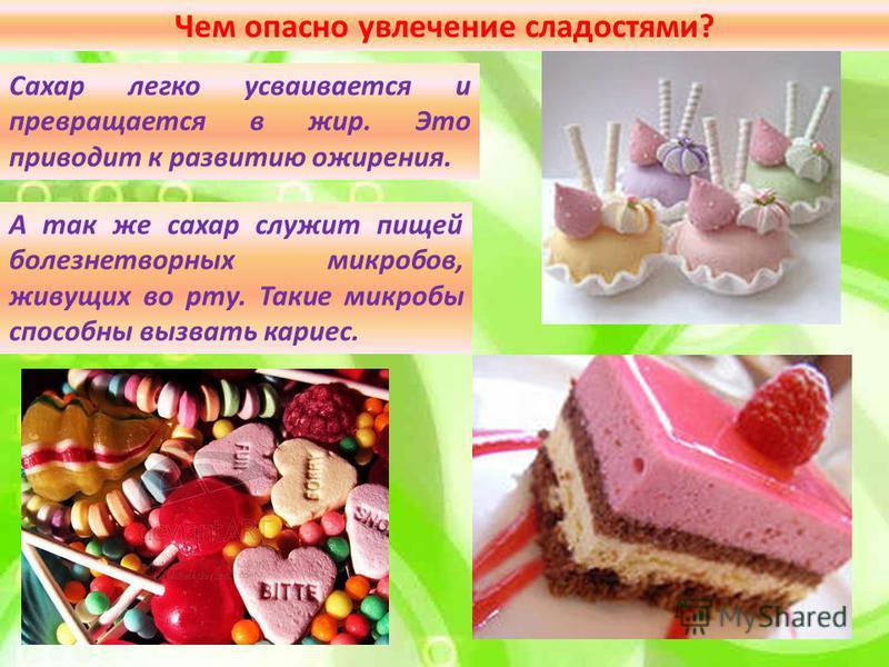 Чем опасно увлечение сладостями? Сахар легко усваивается и превращается в жир. Это приводит к развитию ожирения. А так же сахар служит пищей болезнетворных микробов, живущих во рту. Такие микробы способны вызвать кариес.