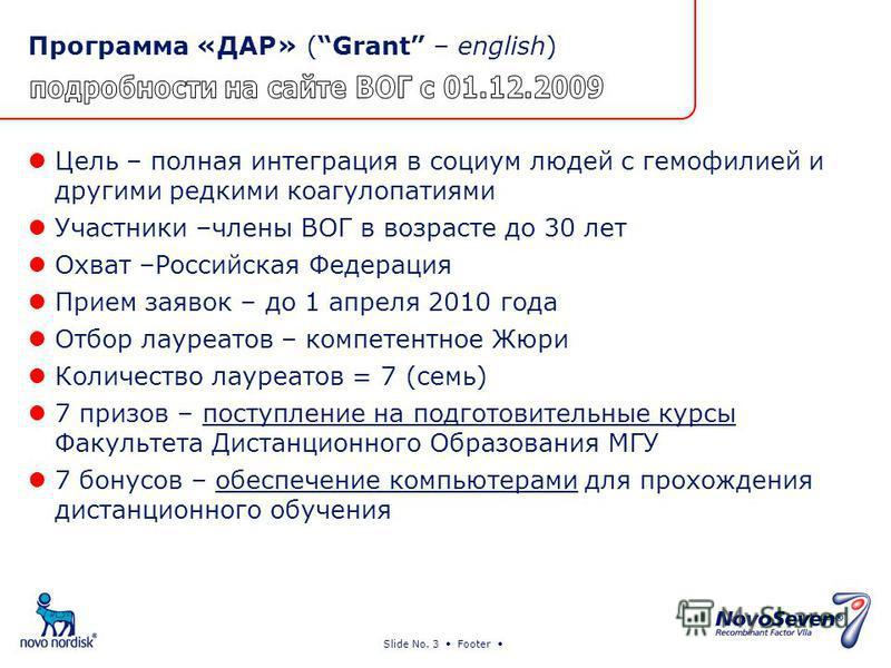 Slide No. 3 Footer Программа «ДАР» (Grant – english) Цель – полная интеграция в социум людей с гемофилией и другими редкими коагулопатия ми Участники –члены ВОГ в возрасте до 30 лет Охват –Российская Федерация Прием заявок – до 1 апреля 2010 года Отб