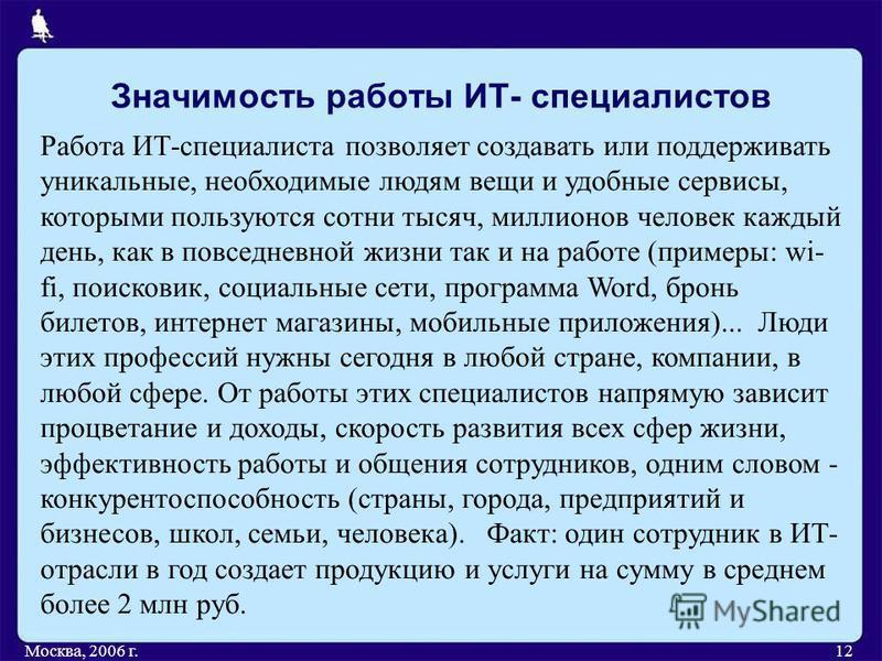 Значимость работы ИТ- специалистов Москва, 2006 г.12 Работа ИТ-специалиста позволяет создавать или поддерживать уникальные, необходимые людям вещи и удобные сервисы, которыми пользуются сотни тысяч, миллионов человек каждый день, как в повседневной ж