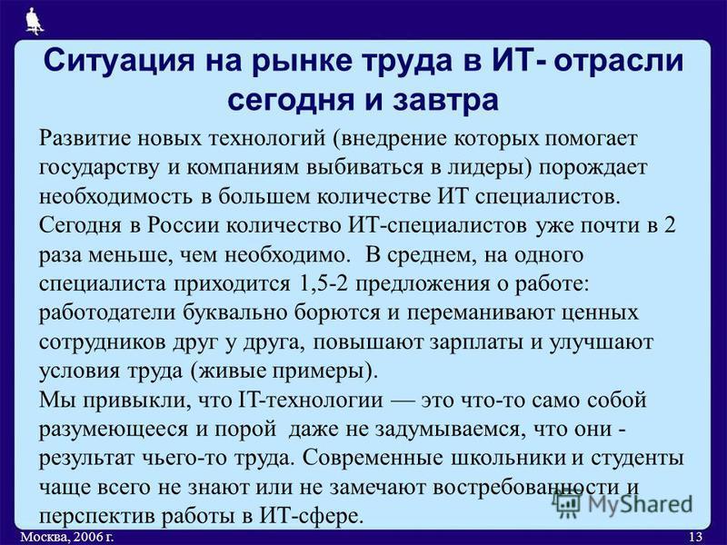 Ситуация на рынке труда в ИТ- отрасли сегодня и завтра Москва, 2006 г.13 Развитие новых технологий (внедрение которых помогает государству и компаниям выбиваться в лидеры) порождает необходимость в большем количестве ИТ специалистов. Сегодня в России