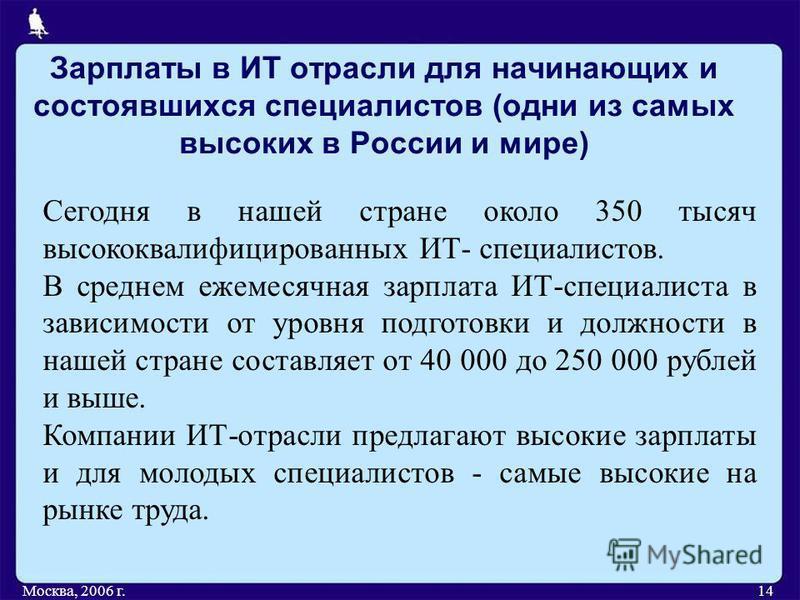 Зарплаты в ИТ отрасли для начинающих и состоявшихся специалистов (одни из самых высоких в России и мире) Москва, 2006 г.14 Сегодня в нашей стране около 350 тысяч высококвалифицированных ИТ- специалистов. В среднем ежемесячная зарплата ИТ-специалиста