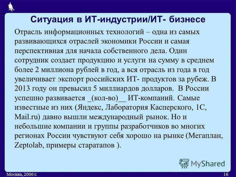 Ситуация в ИТ-индустрии/ИТ- бизнесе Москва, 2006 г.16 Отрасль информационных технологий – одна из самых развивающихся отраслей экономики России и самая перспективная для начала собственного дела. Один сотрудник создает продукцию и услуги на сумму в с